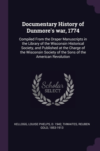 Documentary History of Dunmore's war, 1774: Compiled From the Draper Manuscripts in the Library of the Wisconsin Historical Society, and Published at the Charge of the Wisconsin Society of the Sons of the American Revolution, Louise Phelps Kellogg, Reuben Gold Thwaites обложка-превью