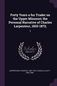 Forty Years a fur Trader on the Upper Missouri; the Personal Narrative of Charles Larpenteur, 1833-1872;: 2, Charles Larpenteur, Elliott Coues обложка-превью