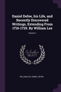 Daniel Defoe, his Life, and Recently Discovered Writings, Extending From 1716-1729. By William Lee; Volume 1, William Lee, Daniel Defoe обложка-превью