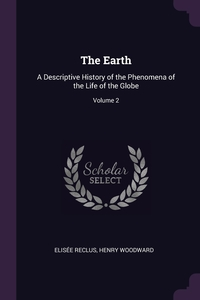 The Earth: A Descriptive History of the Phenomena of the Life of the Globe; Volume 2, ELISEE RECLUS, Henry Woodward обложка-превью