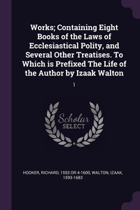 Works; Containing Eight Books of the Laws of Ecclesiastical Polity, and Several Other Treatises. To Which is Prefixed The Life of the Author by Izaak Walton: 1, Richard Hooker, Izaak Walton обложка-превью