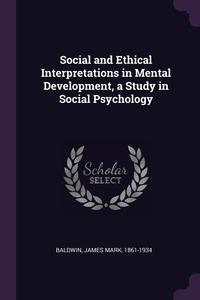 Social and Ethical Interpretations in Mental Development, a Study in Social Psychology, James Mark Baldwin обложка-превью