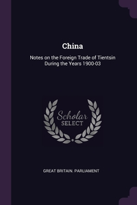 China: Notes on the Foreign Trade of Tientsin During the Years 1900-03, Great Britain. Parliament обложка-превью