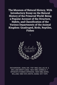 The Museum of Natural History, With Introductory Essay on the Natural History of the Primeval World: Being a Popular Account of the Structure, Habits, and Classification of the Various Departments of the Animal Kingdom: Quadruped, Birds, Reptiles, Fishes:, John Richardson, W S. 1824-1890 Dallas, T Spencer 1828-1886 Cobbold обложка-превью