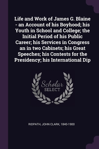Life and Work of James G. Blaine - an Account of his Boyhood; his Youth in School and College; the Initial Period of his Public Career; his Services in Congress an in two Cabinets; his Great Speeches; his Contests for the Presidency; his International Dip, John Clark Ridpath обложка-превью
