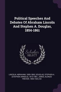 Political Speeches And Debates Of Abraham Lincoln And Stephen A. Douglas, 1854-1861, Lincoln Abraham 1809-1865, Stephen A. (Stephen Arnold) 18 Douglas, Alonzo Trevier 1850- Jones обложка-превью