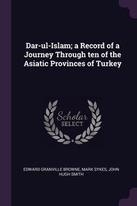 Dar-ul-Islam; a Record of a Journey Through ten of the Asiatic Provinces of Turkey, Edward Granville Browne, Mark Sykes, John Hugh Smith обложка-превью