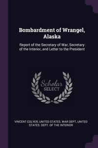 Bombardment of Wrangel, Alaska: Report of the Secretary of War, Secretary of the Interior, and Letter to the President, Vincent Colyer, United States. War Dept, United States. Dept. of the Interior обложка-превью