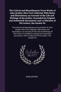 The Critical and Miscellaneous Prose Works of John Dryden: Now First Collected: With Notes and Illustrations; an Account of the Life and Writings of the Author, Grounded On Original and Authentick Documents; and a Collection of His Letters, the Greater Pa, John Dryden обложка-превью