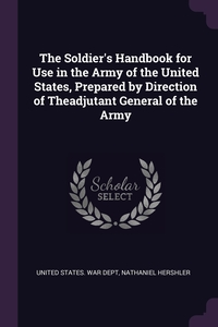The Soldier's Handbook for Use in the Army of the United States, Prepared by Direction of Theadjutant General of the Army, United States. War Dept, Nathaniel Hershler обложка-превью