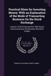 Practical Hints for Investing Money: With an Explanation of the Mode of Transacting Business On the Stock Exchange: Volume 1334 Of Harvard Pre-1920 Social History/business Preservation Microfilm Project, Francis Playford, Henry James обложка-превью