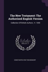 The New Testament: The Authorised English Version: Collection Of British Authors ; V. 1000, Constantin von Tischendorf обложка-превью