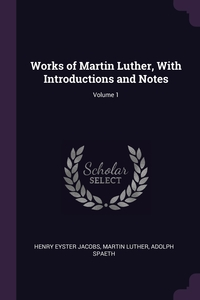Works of Martin Luther, With Introductions and Notes; Volume 1, Henry Eyster Jacobs, Martin Luther, Adolph Spaeth обложка-превью
