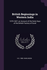 British Beginnings in Western India: 1579-1657; an Account of the Early Days of the British Factory of Surat, H G. 1880- Rawlinson обложка-превью