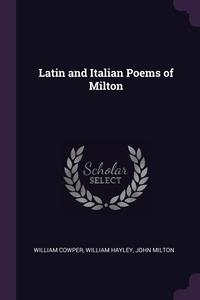 Latin and Italian Poems of Milton, William Cowper, William Hayley, John Milton обложка-превью