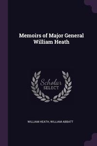 Memoirs of Major General William Heath, William Heath, William Abbatt обложка-превью