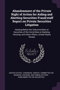 Abandonment of the Private Right of Action for Aiding and Abetting Securities Fraud/staff Report on Private Securities Litigation: Hearing Before the Subcommittee on Securities of the Committee on Banking, Housing, and Urban Affairs, United States Senate, United States. Congress. Senate. Committ обложка-превью