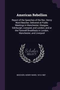 American Rebellion: Report of the Speeches of the Rev. Henry Ward Beecher, Delivered at Public Meetings in Manchester, Glasgow, Edinburgh, Liverpool, and London; and at the Farewell Breakfasts in London, Manchester, and Liverpool, Henry Ward Beecher обложка-превью