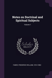 Notes on Doctrinal and Spiritual Subjects; Volume 1, Frederick William Faber обложка-превью