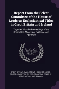 Report From the Select Committee of the House of Lords on Ecclesiastical Titles in Great Britain and Ireland: Together With the Proceedings of the Committee, Minutes of Evidence, and Appendix, Great Britain. Parliament. House of Lord обложка-превью