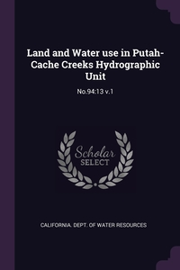 Land and Water use in Putah-Cache Creeks Hydrographic Unit: No.94:13 v.1, California. Dept. of Water Resources обложка-превью