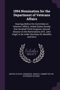 1994 Nomination for the Department of Veterans Affairs: Hearings Before the Committee on Veterans' Affairs, United States Senate, One Hundred Third Congress, Second Session on the Nominations of R. John Vogel, to be Under Secretary for Benefits, and Kenn, United States. Congress. Senate. Committ обложка-превью