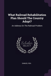 What Railroad Rehabilitation Plan Should The Country Adopt?: An Address On The Railroad Problem, Samuel Rea обложка-превью