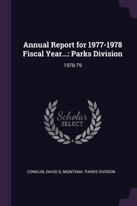 Annual Report for 1977-1978 Fiscal Year...: Parks Division: 1978-79, David G Conklin, Montana. Parks Division обложка-превью