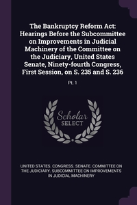 The Bankruptcy Reform Act: Hearings Before the Subcommittee on Improvements in Judicial Machinery of the Committee on the Judiciary, United States Senate, Ninety-fourth Congress, First Session, on S. 235 and S. 236: Pt. 1, United States. Congress. Senate. Committ обложка-превью