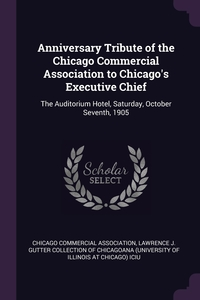Anniversary Tribute of the Chicago Commercial Association to Chicago's Executive Chief: The Auditorium Hotel, Saturday, October Seventh, 1905, Chicago Commercial Association, Lawrence J. Gutter Collection of Chicago обложка-превью