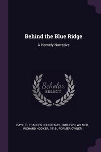Behind the Blue Ridge: A Homely Narrative, Frances Courtenay Baylor, Richard Hooker Wilmer обложка-превью