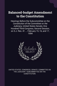 Balanced-budget Amendment to the Constitution: Hearings Before the Subcommittee on the Constitution of the Committee on the Judiciary, United States Senate, One Hundred Third Congress, Second Session, on S.J. Res. 41 ... February 15, 16, and 17, 1994, United States. Congress. Senate. Committ обложка-превью