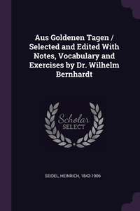 Aus Goldenen Tagen / Selected and Edited With Notes, Vocabulary and Exercises by Dr. Wilhelm Bernhardt, Heinrich Seidel обложка-превью