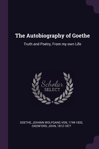The Autobiography of Goethe: Truth and Poetry, From my own Life, Johann Wolfgang Von Goethe, John Oxenford обложка-превью