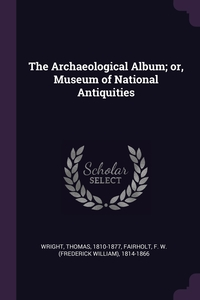 The Archaeological Album; or, Museum of National Antiquities, Thomas Wright, F W. 1814-1866 Fairholt обложка-превью