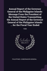 Annual Report of the Governor General of the Philippine Islands: Message From the President of the United States Transmitting the Annual Report of the Governor General of the Philippine Islands ... for the Fiscal Year Ended: 1930, Philippines. Gobernador-General обложка-превью