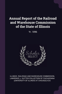 Annual Report of the Railroad and Warehouse Commission of the State of Illinois: Yr. 1896, Illinois. Railroad and Warehouse Commiss, Lawrence J. Gutter Collection of Chicago обложка-превью