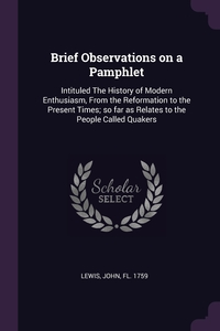 Brief Observations on a Pamphlet: Intituled The History of Modern Enthusiasm, From the Reformation to the Present Times; so far as Relates to the People Called Quakers, John Lewis обложка-превью