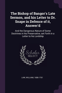 The Bishop of Bangor's Late Sermon, and his Letter to Dr. Snape in Defence of it, Answer'd: And the Dangerous Nature of Some Doctrines in his Preservative, set Forth in a Letter to his Lordship, William Law обложка-превью