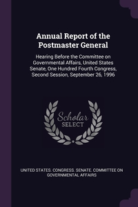 Annual Report of the Postmaster General: Hearing Before the Committee on Governmental Affairs, United States Senate, One Hundred Fourth Congress, Second Session, September 26, 1996, United States. Congress. Senate. Committ обложка-превью