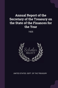 Annual Report of the Secretary of the Treasury on the State of the Finances for the Year: 1925, United States. Dept. of the Treasury обложка-превью