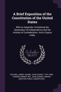 A Brief Exposition of the Constitution of the United States: With an Appendix, Containing the Declaration of Independence and the Articles of Confederation. And a Copius Index, James Bayard, John Quincy 1767-1848 former ow Adams, John Adams Library (Boston Public Librar обложка-превью