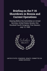 Briefing on the F-16 Shootdown in Bosnia and Current Operations: Hearing Before the Committee on Armed Services, United States Senate, One Hundred Fourth Congress, First Session, July 13, 1995, United States. Congress. Senate. Committ обложка-превью