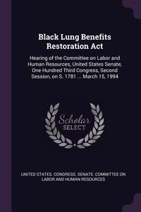 Black Lung Benefits Restoration Act: Hearing of the Committee on Labor and Human Resources, United States Senate, One Hundred Third Congress, Second Session, on S. 1781 ... March 15, 1994, United States. Congress. Senate. Committ обложка-превью