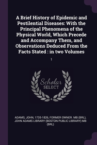 A Brief History of Epidemic and Pestilential Diseases: With the Principal Phenomena of the Physical World, Which Precede and Accompany Them, and Observations Deduced From the Facts Stated : in two Volumes: 1, John Adams, John Adams Library (Boston Public Librar обложка-превью