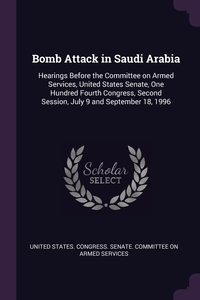 Bomb Attack in Saudi Arabia: Hearings Before the Committee on Armed Services, United States Senate, One Hundred Fourth Congress, Second Session, July 9 and September 18, 1996, United States. Congress. Senate. Committ обложка-превью