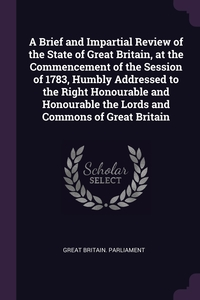 A Brief and Impartial Review of the State of Great Britain, at the Commencement of the Session of 1783, Humbly Addressed to the Right Honourable and Honourable the Lords and Commons of Great Britain, Great Britain. Parliament обложка-превью