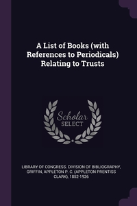 A List of Books (with References to Periodicals) Relating to Trusts, Library of Congress. Division of Bibliog, Appleton P. C. 1852-1926 Griffin обложка-превью