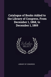 Catalogue of Books Added to the Library of Congress, From December 1, 1868, to December 1, 1869, Library of Congress обложка-превью