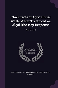 The Effects of Agricultural Waste Water Treatment on Algal Bioassay Response: No.174-12, United States. Environmental Protection обложка-превью